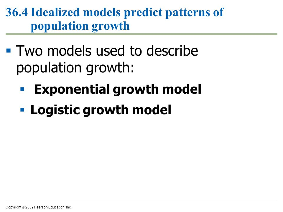 Copyright © 2009 Pearson Education, Inc. 36.4 Idealized models predict patterns of population growth  Two models used to describe population growth:
