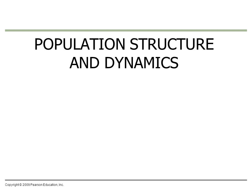 Copyright © 2009 Pearson Education, Inc. POPULATION STRUCTURE AND DYNAMICS