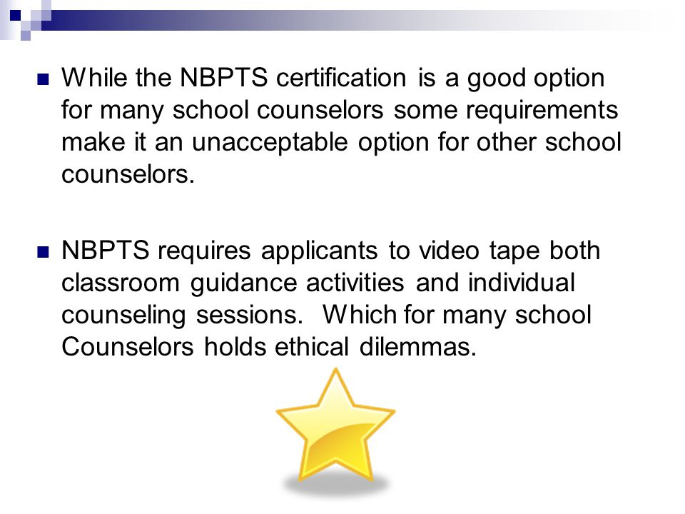 While the NBPTS certification is a good option for many school counselors some requirements make it an unacceptable option for other school counselors.
