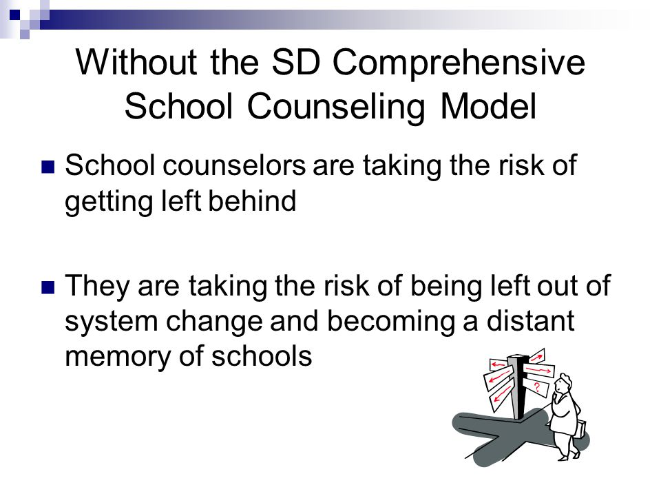 Without the SD Comprehensive School Counseling Model School counselors are taking the risk of getting left behind They are taking the risk of being left out of system change and becoming a distant memory of schools