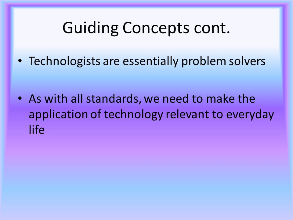 Guiding Concepts cont. Technologists are essentially problem solvers As with all standards, we need to make the application of technology relevant to