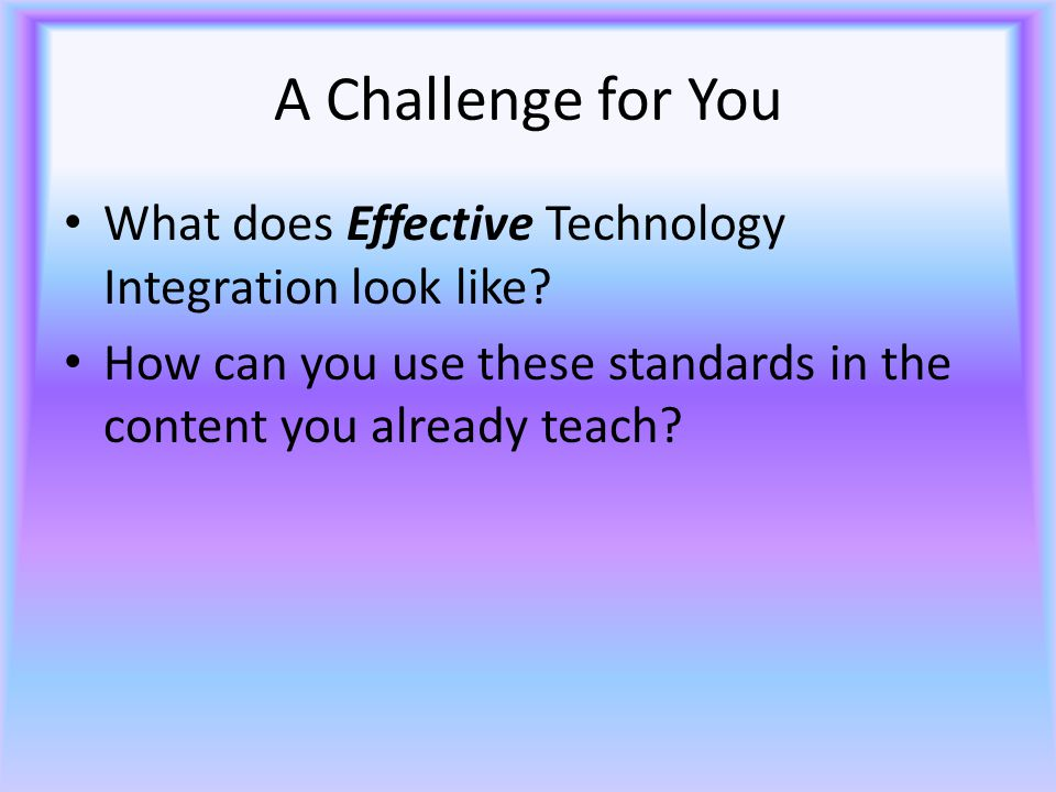 A Challenge for You What does Effective Technology Integration look like.
