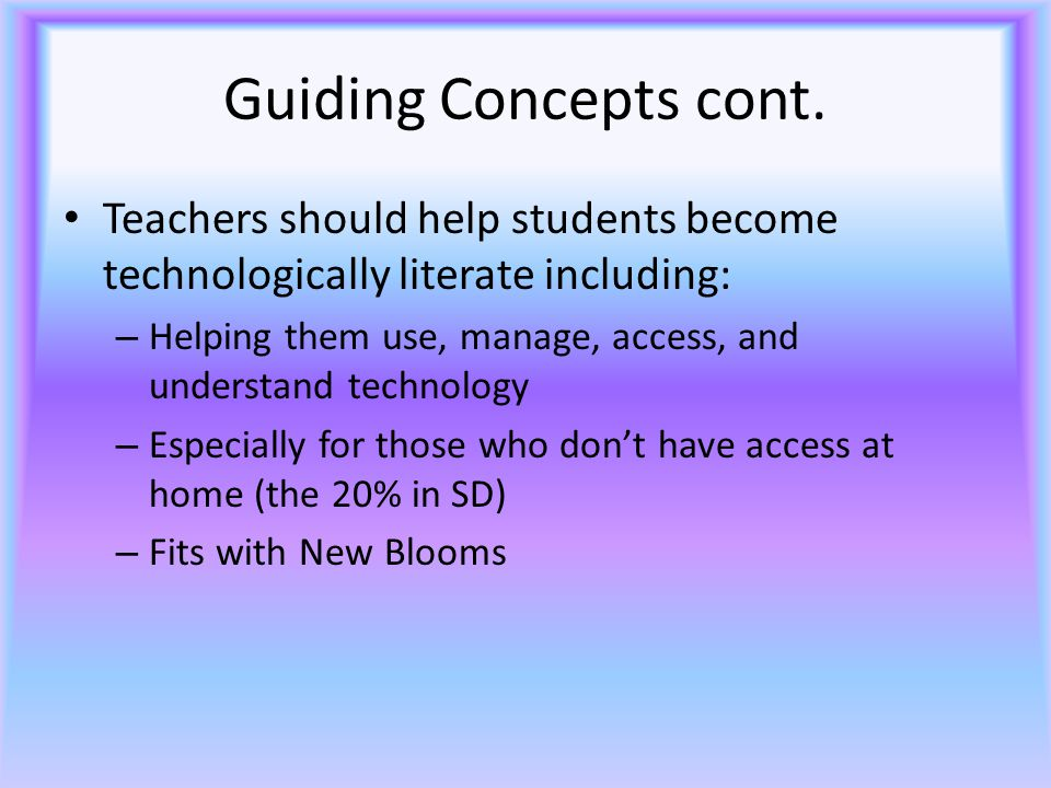 Guiding Concepts cont. Teachers should help students become technologically literate including: – Helping them use, manage, access, and understand tec