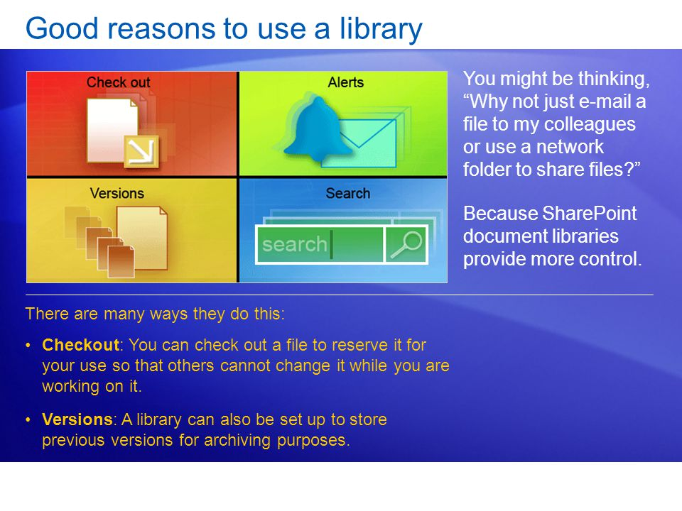 Good reasons to use a library You might be thinking, Why not just  a file to my colleagues or use a network folder to share files Because SharePoint document libraries provide more control.