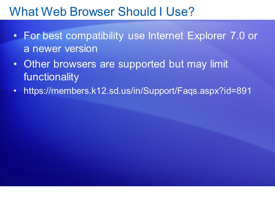 What Web Browser Should I Use? For best compatibility use Internet Explorer 7.0 or a newer version Other browsers are supported but may limit function