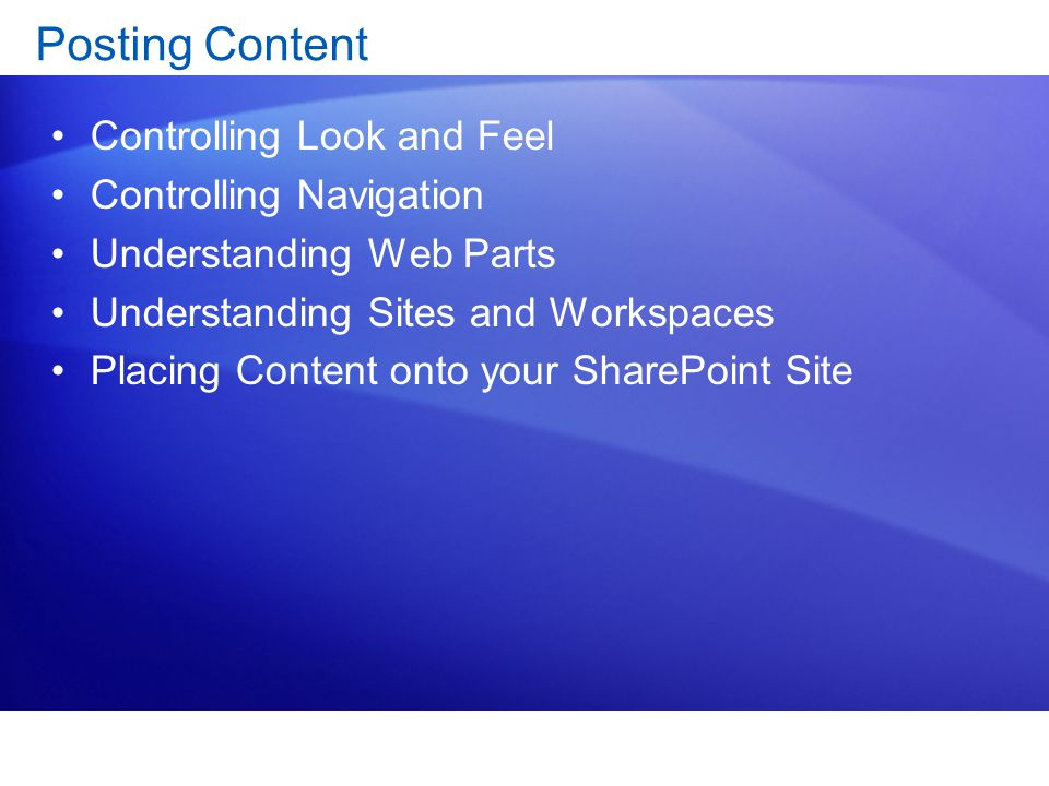 Posting Content Controlling Look and Feel Controlling Navigation Understanding Web Parts Understanding Sites and Workspaces Placing Content onto your SharePoint Site