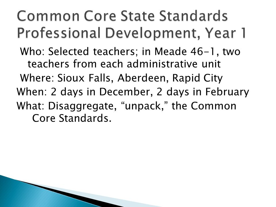 Who: Selected teachers; in Meade 46-1, two teachers from each administrative unit Where: Sioux Falls, Aberdeen, Rapid City When: 2 days in December, 2 days in February What: Disaggregate, unpack, the Common Core Standards.