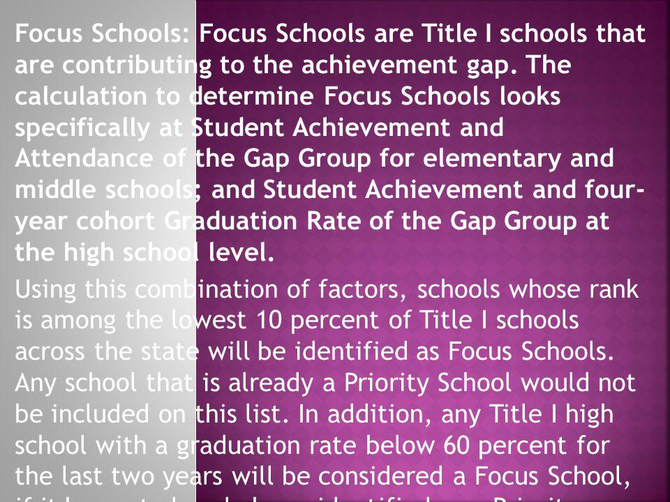 Focus Schools: Focus Schools are Title I schools that are contributing to the achievement gap.