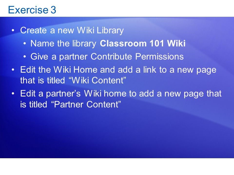 Exercise 3 Create a new Wiki Library Name the library Classroom 101 Wiki Give a partner Contribute Permissions Edit the Wiki Home and add a link to a