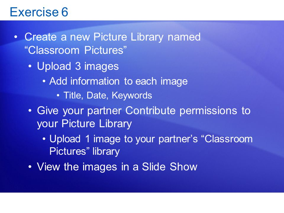 "Exercise 6 Create a new Picture Library named ""Classroom Pictures"" Upload 3 images Add information to each image Title, Date, Keywords Give your partn"