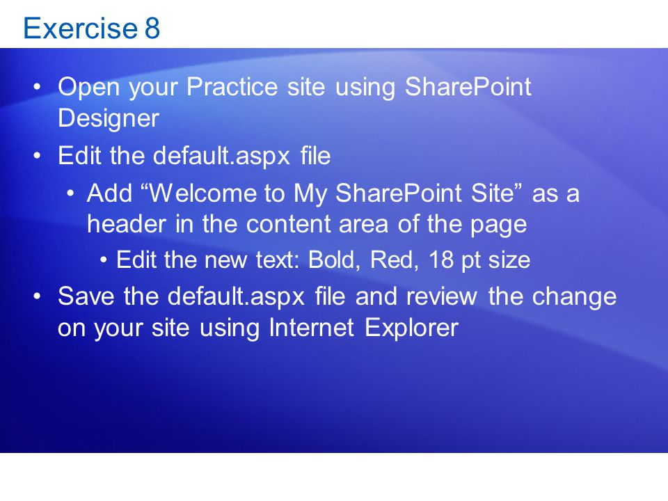 "Exercise 8 Open your Practice site using SharePoint Designer Edit the default.aspx file Add ""Welcome to My SharePoint Site"" as a header in the content"