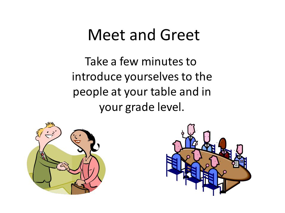 Meet and Greet Take a few minutes to introduce yourselves to the people at your table and in your grade level.