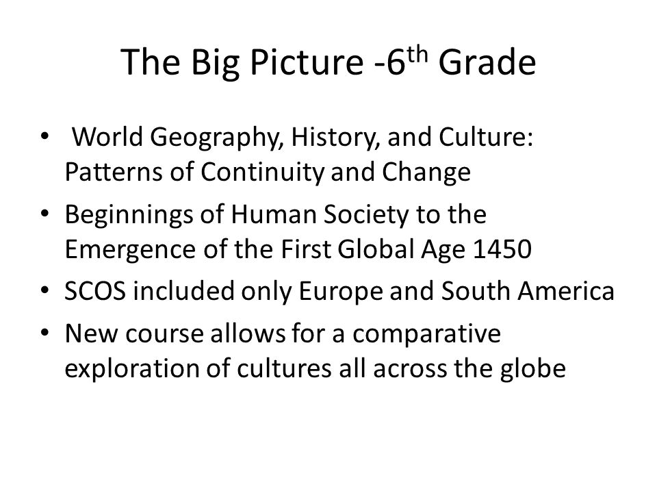 The Big Picture -6 th Grade World Geography, History, and Culture: Patterns of Continuity and Change Beginnings of Human Society to the Emergence of t