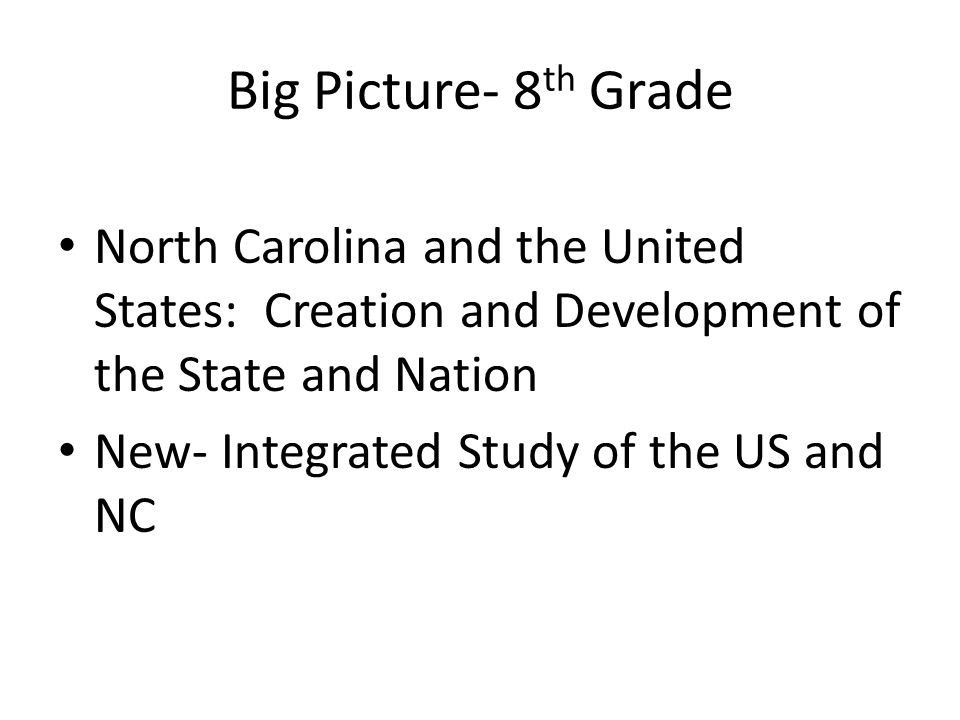 Big Picture- 8 th Grade North Carolina and the United States: Creation and Development of the State and Nation New- Integrated Study of the US and NC