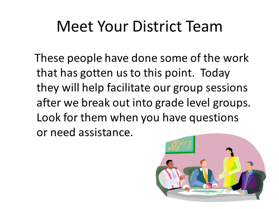 Meet Your District Team These people have done some of the work that has gotten us to this point. Today they will help facilitate our group sessions a