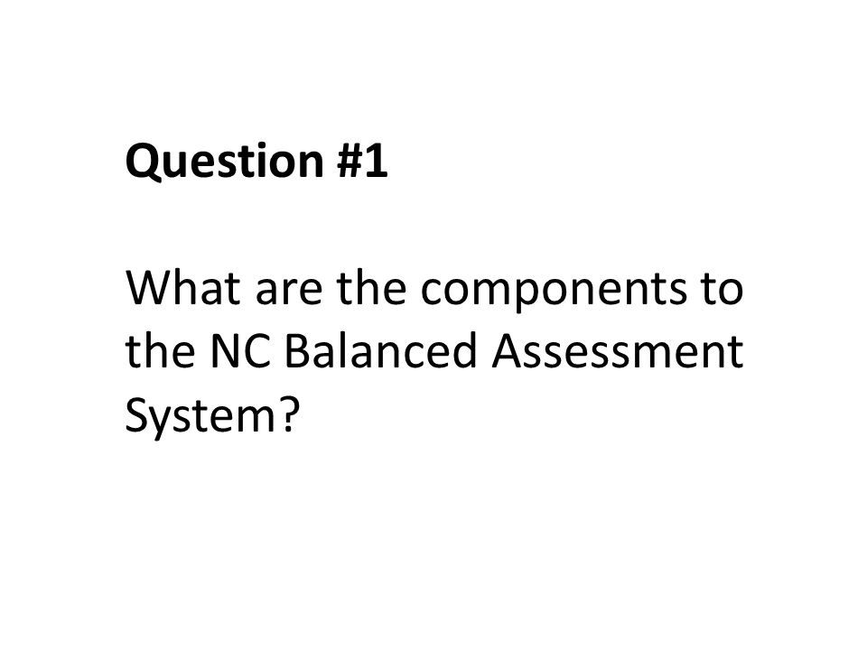 Question #1 What are the components to the NC Balanced Assessment System?