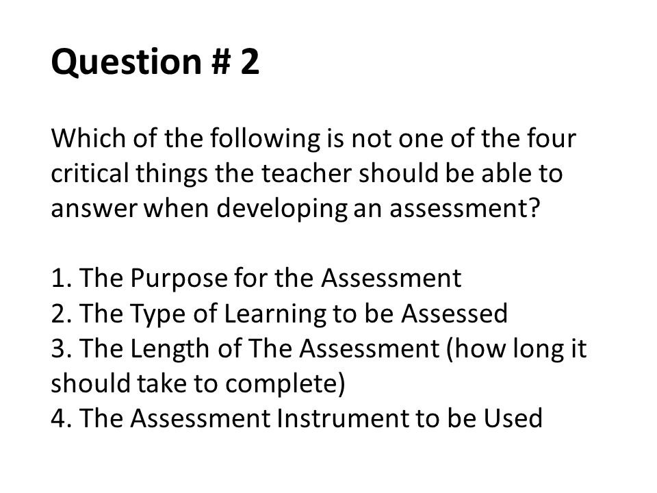 Question # 2 Which of the following is not one of the four critical things the teacher should be able to answer when developing an assessment? 1. The