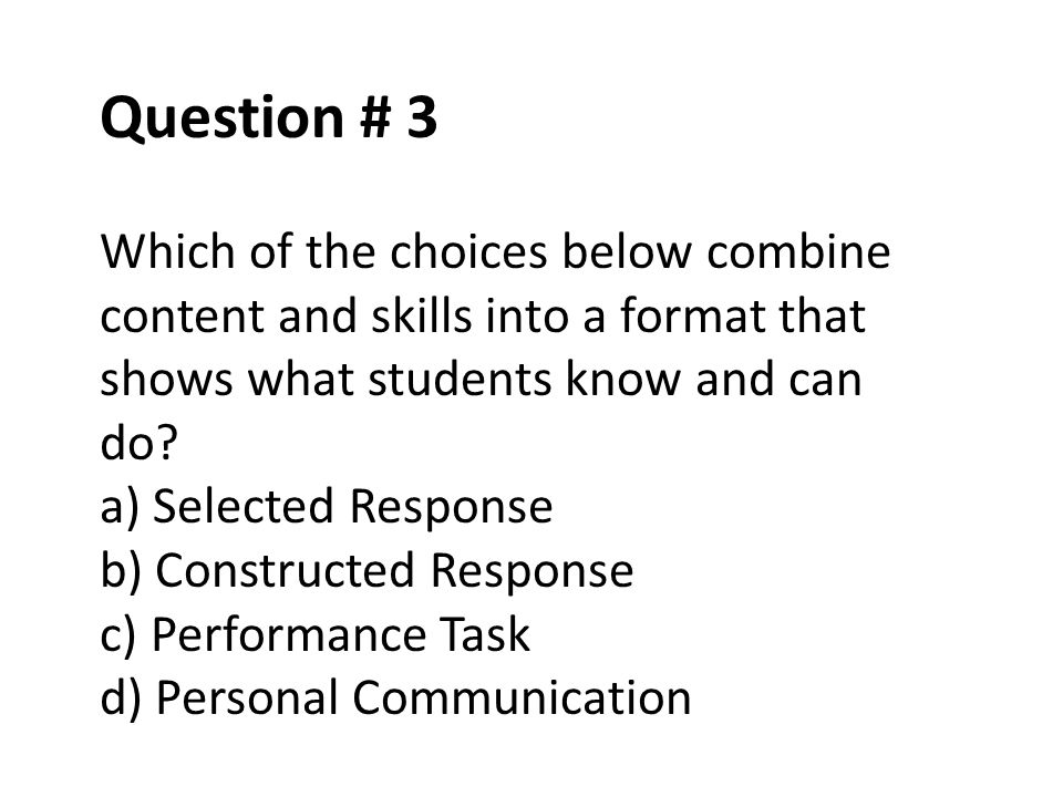 Question # 3 Which of the choices below combine content and skills into a format that shows what students know and can do? a) Selected Response b) Con