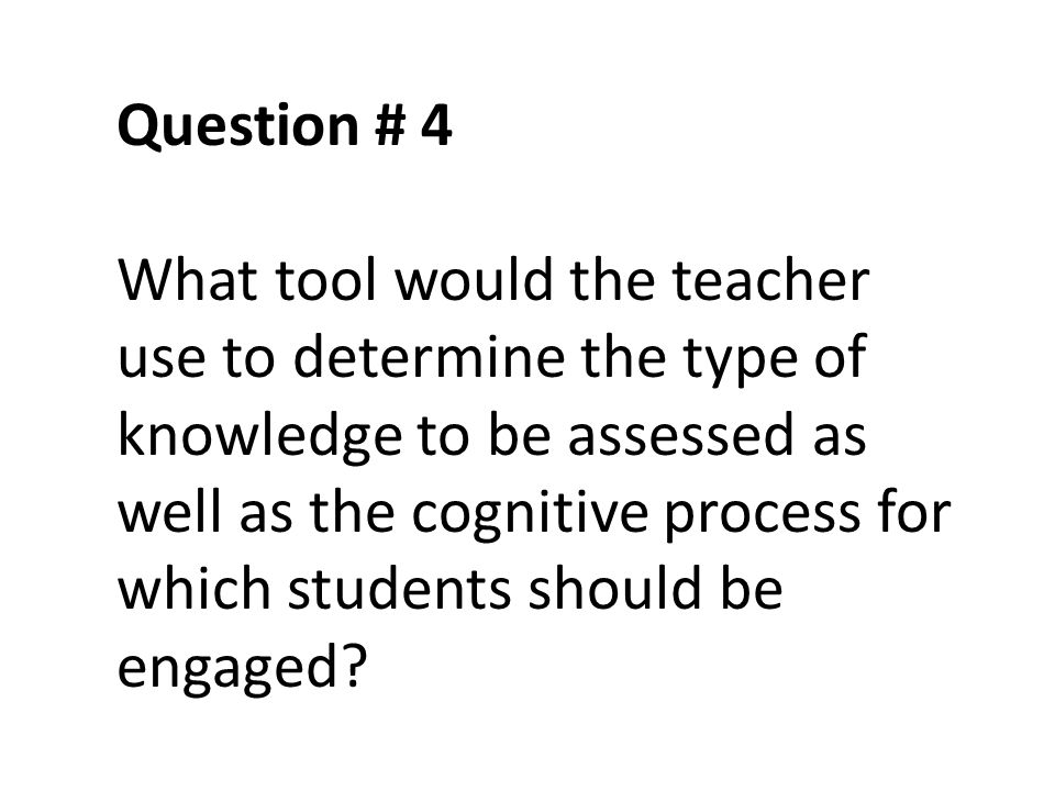 Question # 4 What tool would the teacher use to determine the type of knowledge to be assessed as well as the cognitive process for which students sho