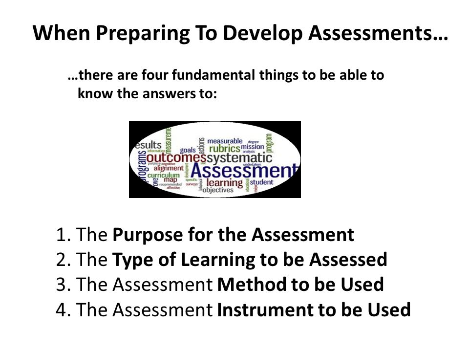 When Preparing To Develop Assessments… …there are four fundamental things to be able to know the answers to: 1. The Purpose for the Assessment 2. The