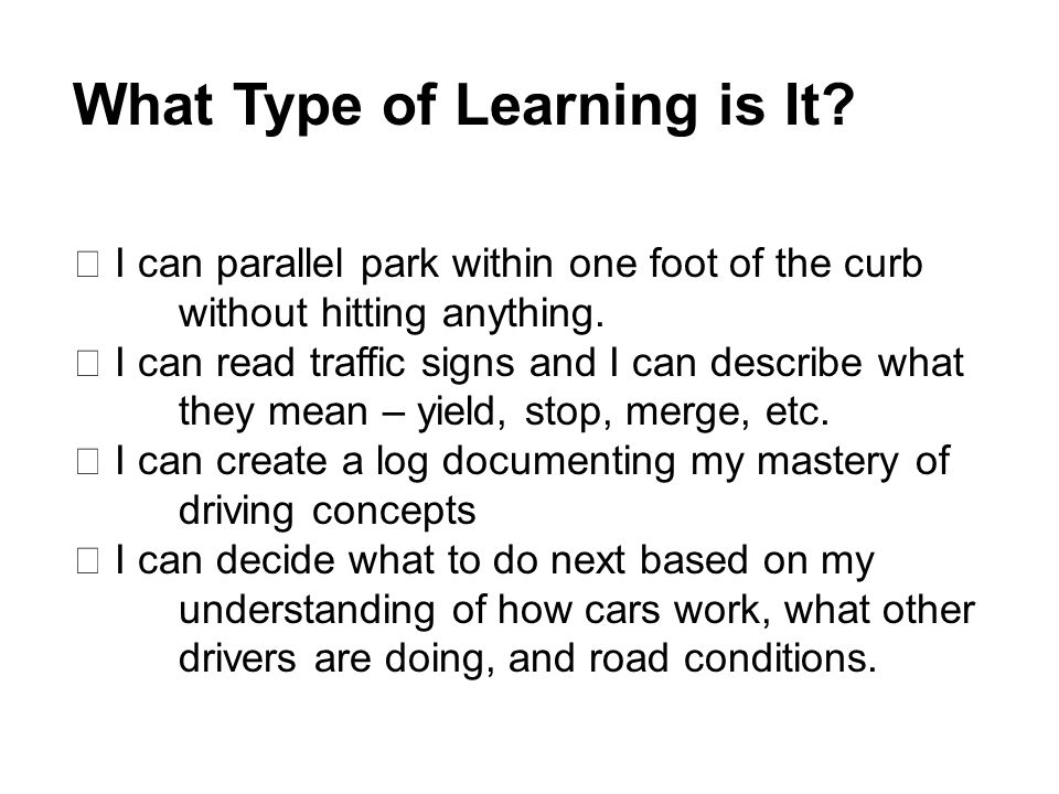 What Type of Learning is It?  I can parallel park within one foot of the curb without hitting anything.  I can read traffic signs and I can describe