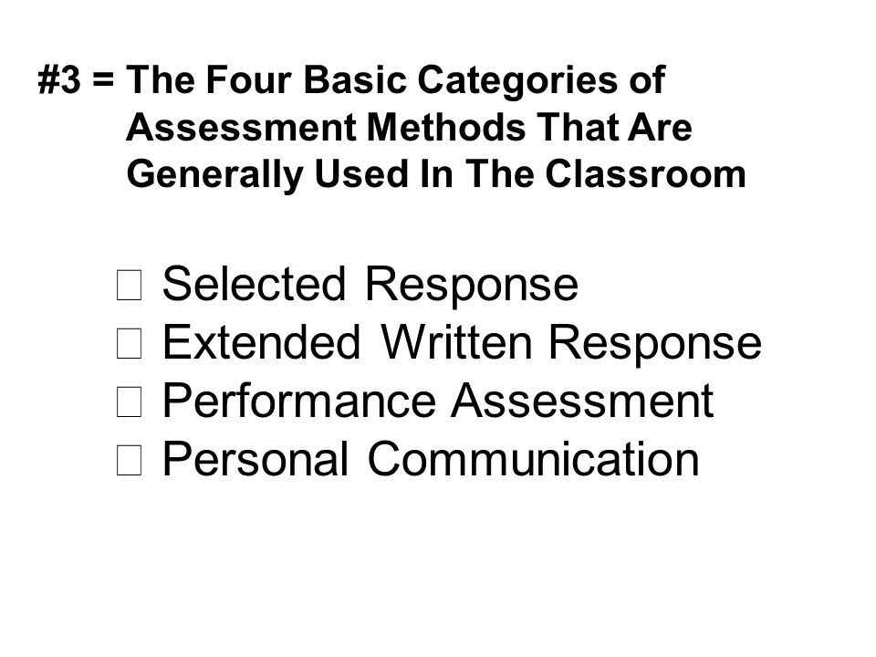 #3 = The Four Basic Categories of Assessment Methods That Are Generally Used In The Classroom  Selected Response  Extended Written Response  Perfor