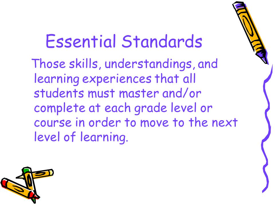 Essential Standards Those skills, understandings, and learning experiences that all students must master and/or complete at each grade level or course