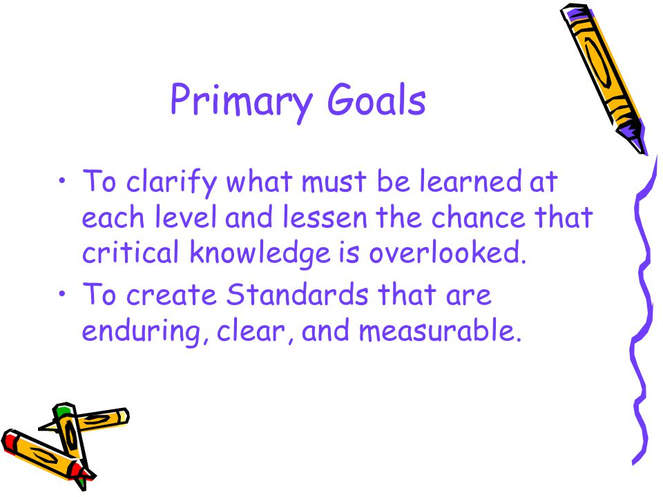 Primary Goals To clarify what must be learned at each level and lessen the chance that critical knowledge is overlooked. To create Standards that are