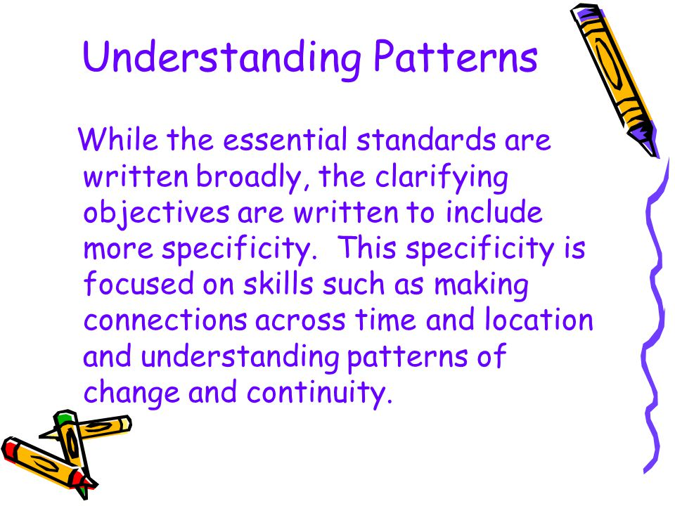 Understanding Patterns While the essential standards are written broadly, the clarifying objectives are written to include more specificity. This spec
