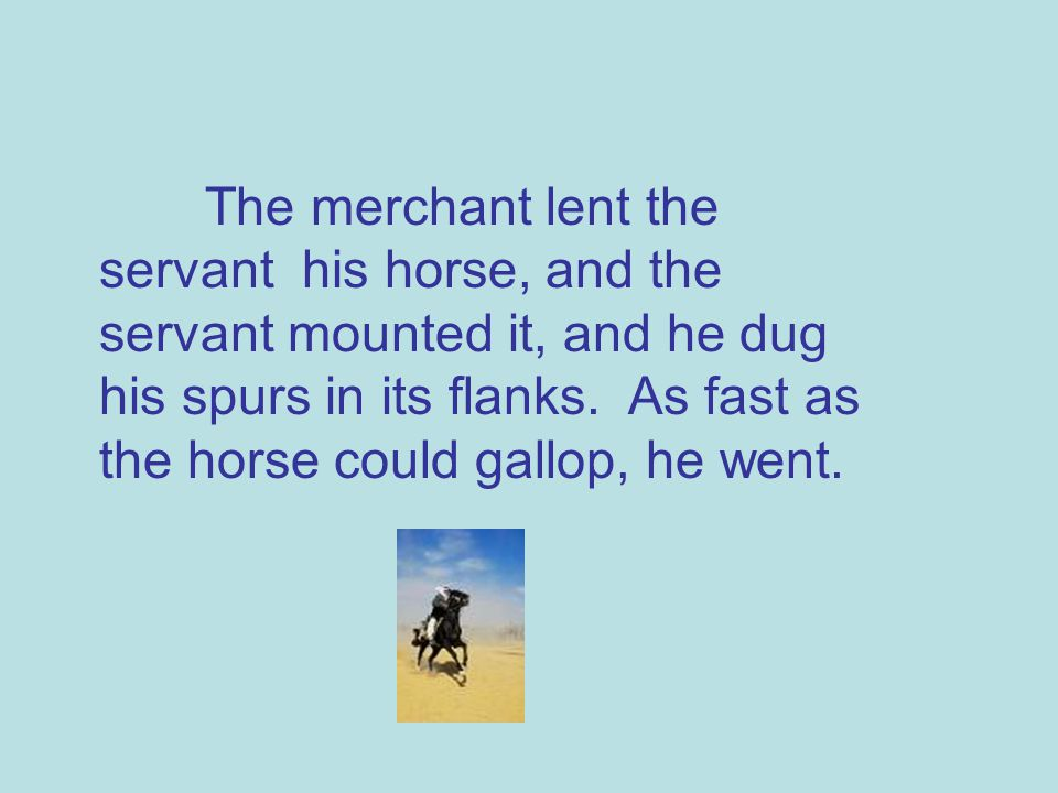 The merchant lent the servant his horse, and the servant mounted it, and he dug his spurs in its flanks.