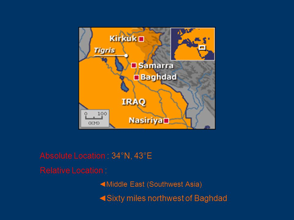 Absolute Location : 34°N, 43°E Relative Location : ◄Middle East (Southwest Asia) ◄Sixty miles northwest of Baghdad