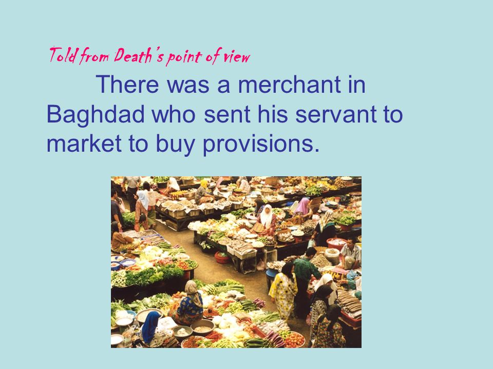 Told from Death's point of view There was a merchant in Baghdad who sent his servant to market to buy provisions.