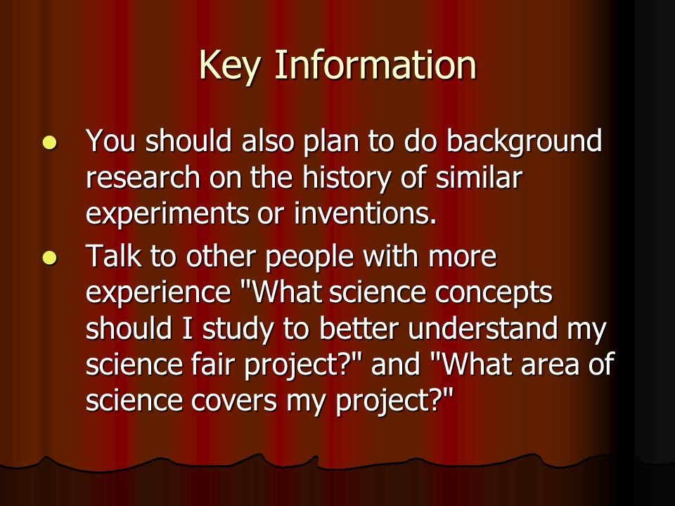 Key Information You should also plan to do background research on the history of similar experiments or inventions.