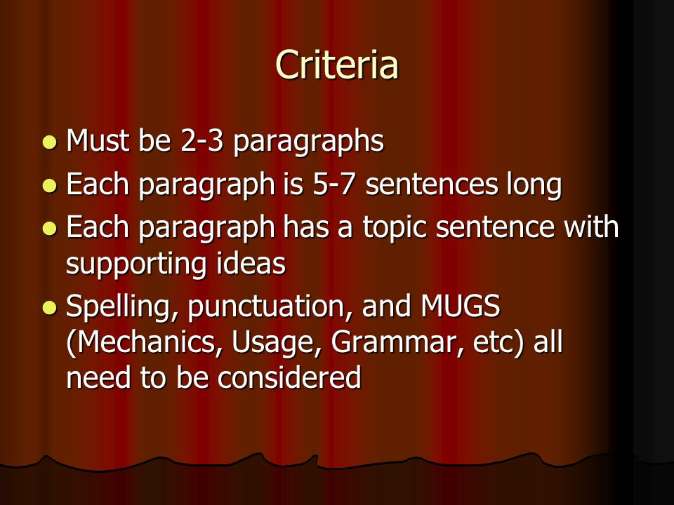 Criteria Must be 2-3 paragraphs Must be 2-3 paragraphs Each paragraph is 5-7 sentences long Each paragraph is 5-7 sentences long Each paragraph has a topic sentence with supporting ideas Each paragraph has a topic sentence with supporting ideas Spelling, punctuation, and MUGS (Mechanics, Usage, Grammar, etc) all need to be considered Spelling, punctuation, and MUGS (Mechanics, Usage, Grammar, etc) all need to be considered