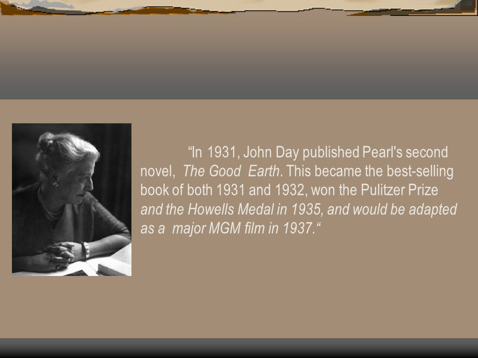 Pearl S. Buck Buck was a prolific author writing fiction, non-fiction, plays and pieces for periodicals. She was a Nobel Peace Prize winner in 1938. A