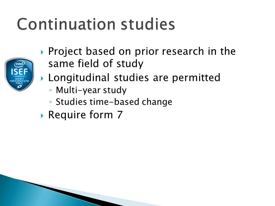  Project based on prior research in the same field of study  Longitudinal studies are permitted ◦ Multi-year study ◦ Studies time-based change  Require form 7
