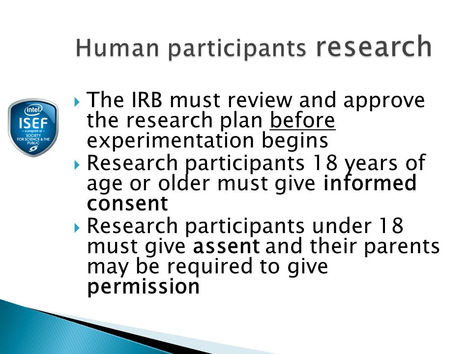  The IRB must review and approve the research plan before experimentation begins  Research participants 18 years of age or older must give informed consent  Research participants under 18 must give assent and their parents may be required to give permission