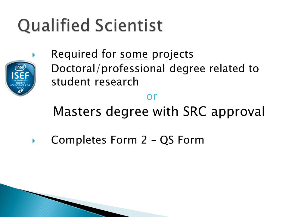  Required for some projects  Doctoral/professional degree related to student research or Masters degree with SRC approval  Completes Form 2 – QS Form
