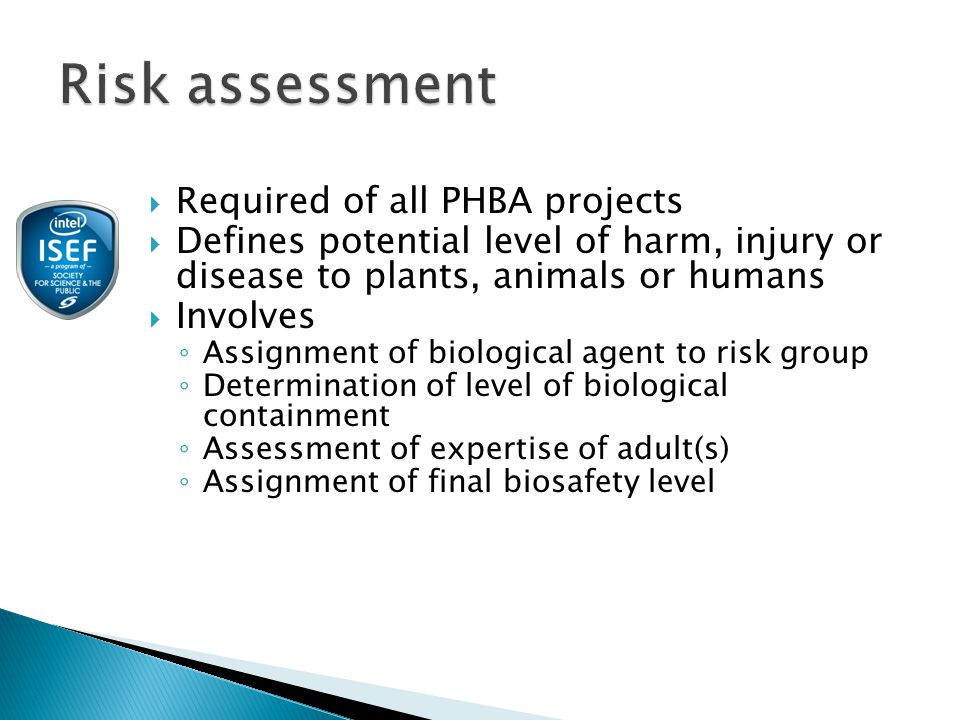  Required of all PHBA projects  Defines potential level of harm, injury or disease to plants, animals or humans  Involves ◦ Assignment of biological agent to risk group ◦ Determination of level of biological containment ◦ Assessment of expertise of adult(s) ◦ Assignment of final biosafety level