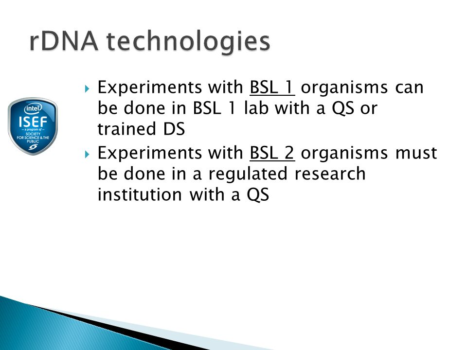  Experiments with BSL 1 organisms can be done in BSL 1 lab with a QS or trained DS  Experiments with BSL 2 organisms must be done in a regulated research institution with a QS