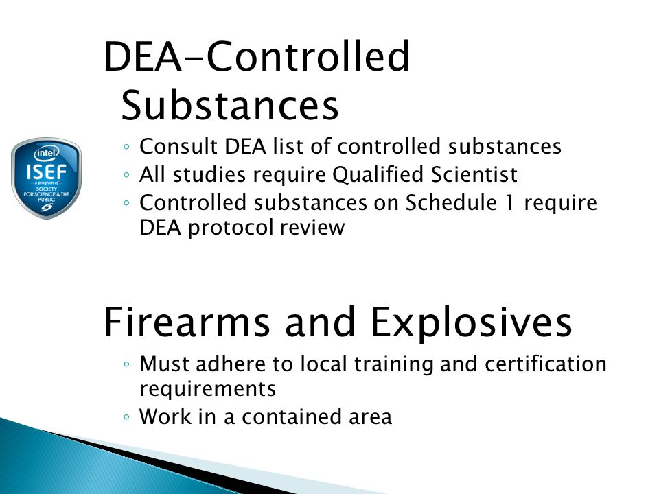 DEA-Controlled Substances ◦ Consult DEA list of controlled substances ◦ All studies require Qualified Scientist ◦ Controlled substances on Schedule 1 require DEA protocol review Firearms and Explosives ◦ Must adhere to local training and certification requirements ◦ Work in a contained area