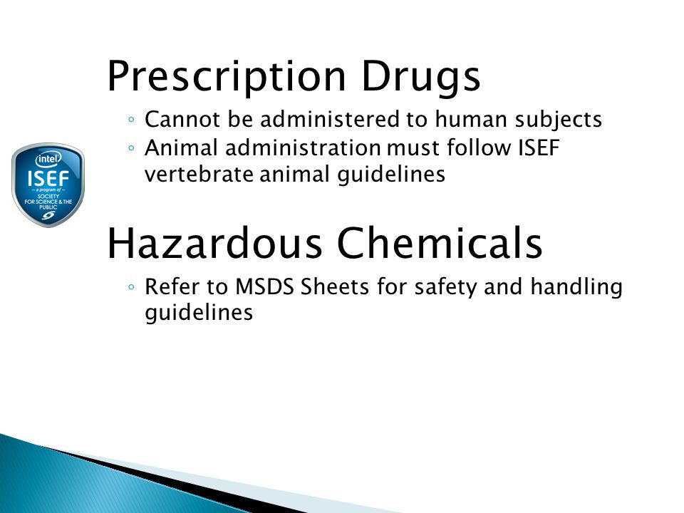 Prescription Drugs ◦ Cannot be administered to human subjects ◦ Animal administration must follow ISEF vertebrate animal guidelines Hazardous Chemicals ◦ Refer to MSDS Sheets for safety and handling guidelines