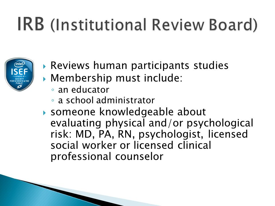  Reviews human participants studies  Membership must include: ◦ an educator ◦ a school administrator  someone knowledgeable about evaluating physical and/or psychological risk: MD, PA, RN, psychologist, licensed social worker or licensed clinical professional counselor