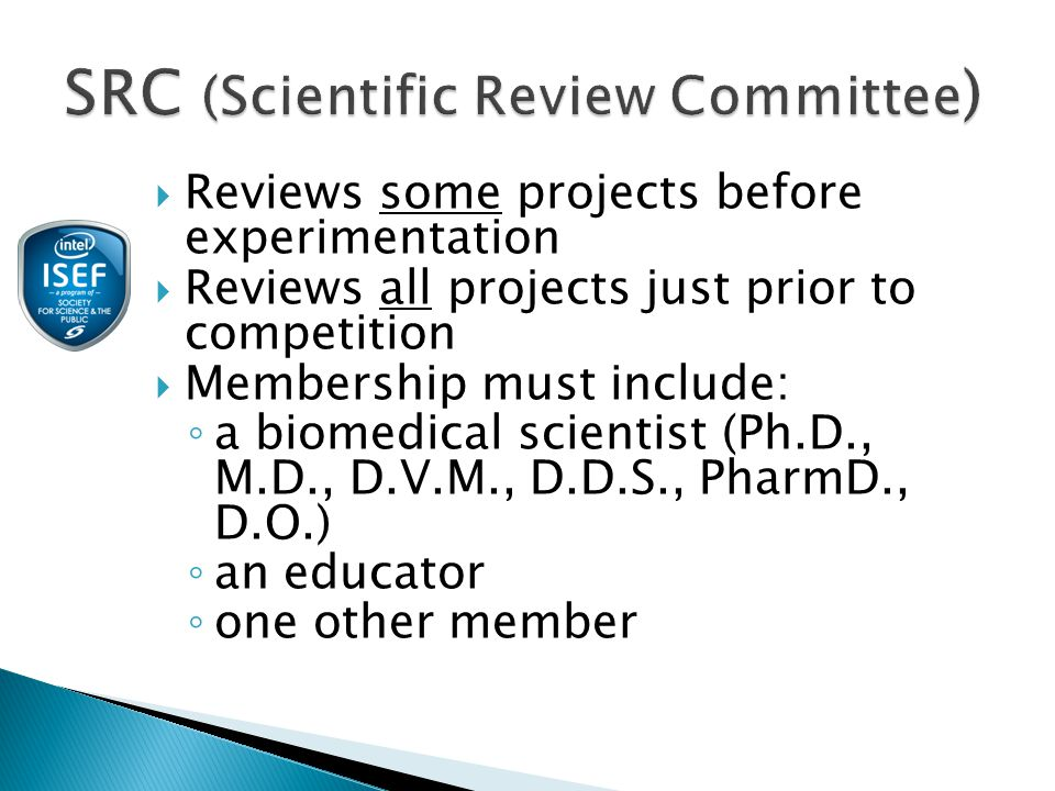  Reviews some projects before experimentation  Reviews all projects just prior to competition  Membership must include: ◦ a biomedical scientist (Ph.D., M.D., D.V.M., D.D.S., PharmD., D.O.) ◦ an educator ◦ one other member