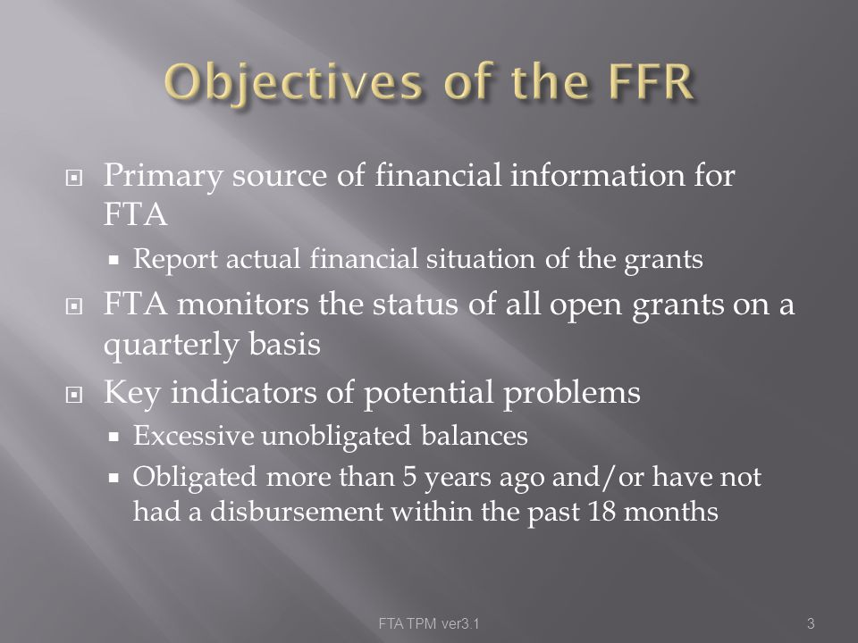  Primary source of financial information for FTA  Report actual financial situation of the grants  FTA monitors the status of all open grants on a quarterly basis  Key indicators of potential problems  Excessive unobligated balances  Obligated more than 5 years ago and/or have not had a disbursement within the past 18 months FTA TPM ver3.13