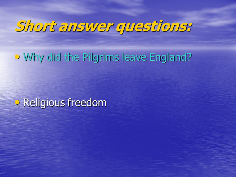 Short answer questions: Why did the Pilgrims leave England? Why did the Pilgrims leave England? Religious freedom Religious freedom
