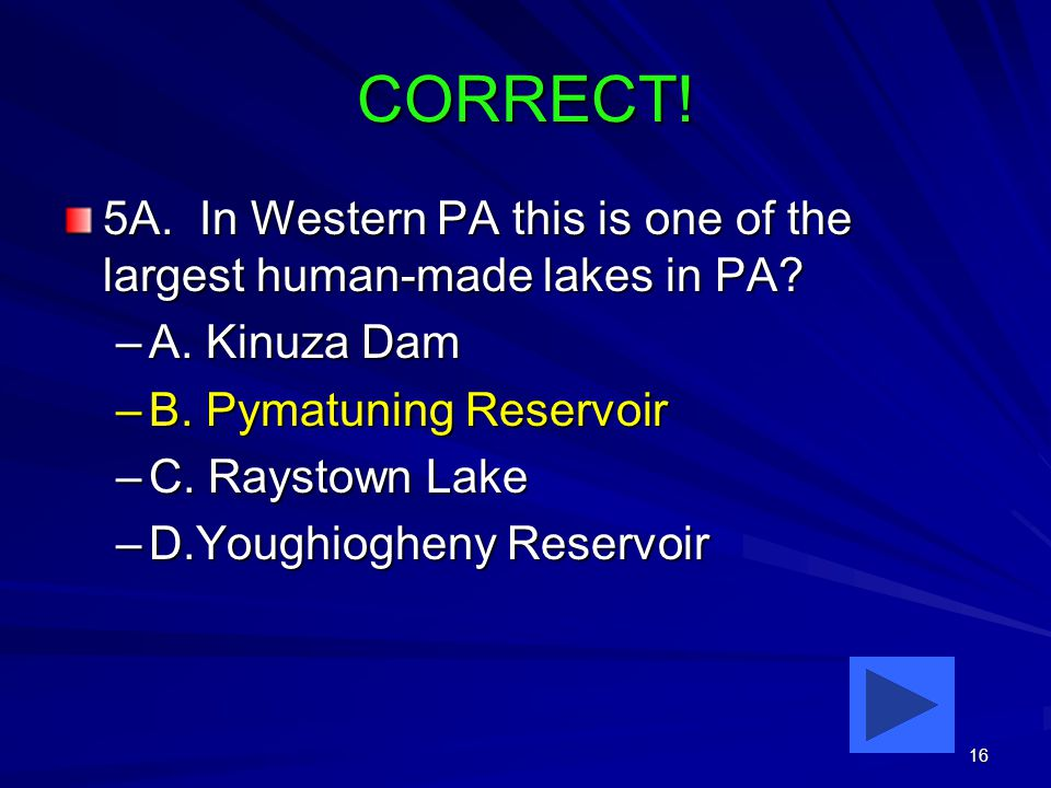 16 CORRECT. 5A. In Western PA this is one of the largest human-made lakes in PA.
