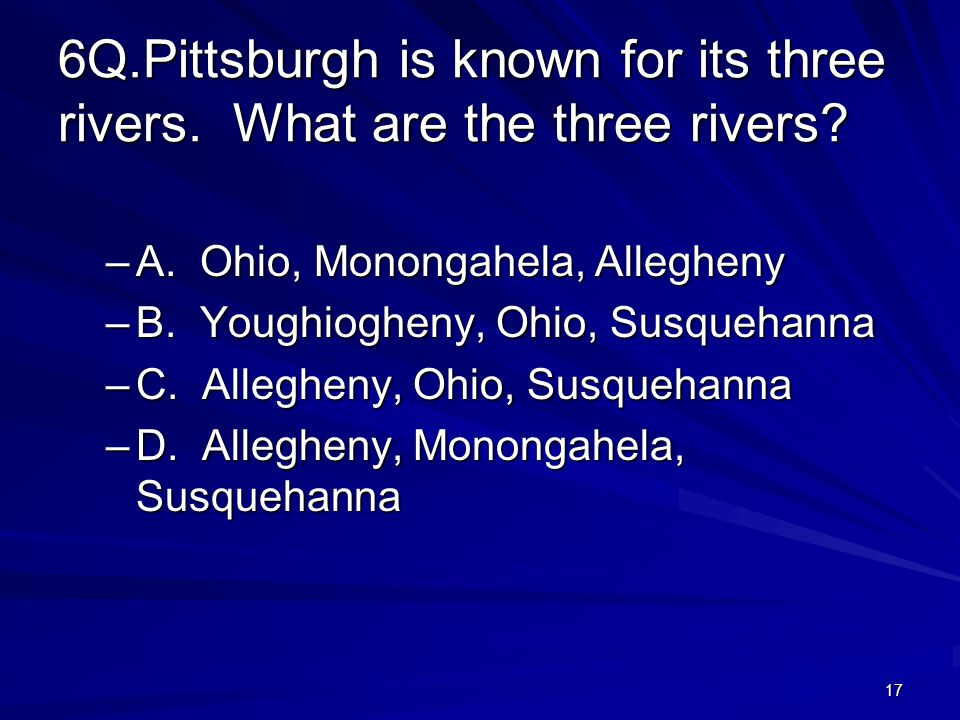 17 6Q.Pittsburgh is known for its three rivers. What are the three rivers.