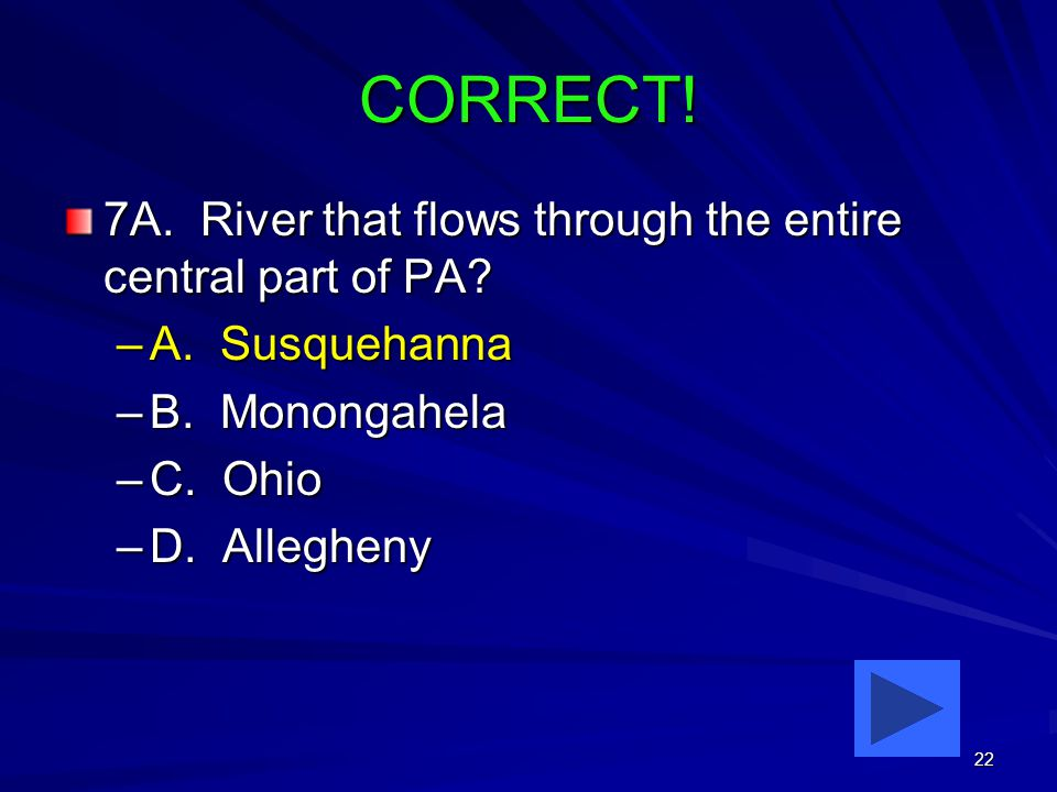 22 CORRECT. 7A. River that flows through the entire central part of PA.
