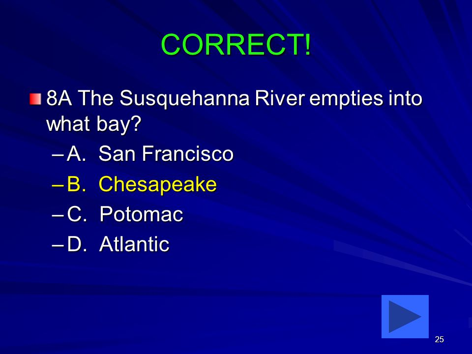25 CORRECT. 8A The Susquehanna River empties into what bay.